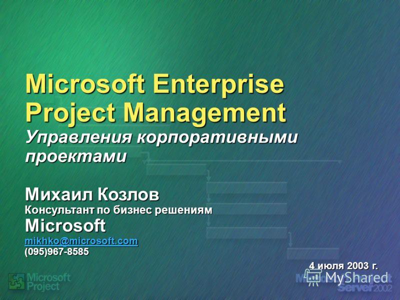 Microsoft Enterprise Project Management Управления корпоративными проектами Михаил Козлов Консультант по бизнес решениям Microsoft mikhko@microsoft.com (095)967-8585 mikhko@microsoft.com 4 июля 2003 г.