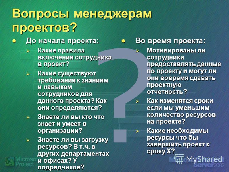 ? Вопросы менеджерам проектов? До начала проекта: До начала проекта: Какие правила включения сотрудника в проект? Какие правила включения сотрудника в проект? Какие существуют требования к знаниям и навыкам сотрудников для данного проекта? Как они оп