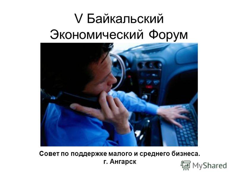 V Байкальский Экономический Форум Совет по поддержке малого и среднего бизнеса. г. Ангарск