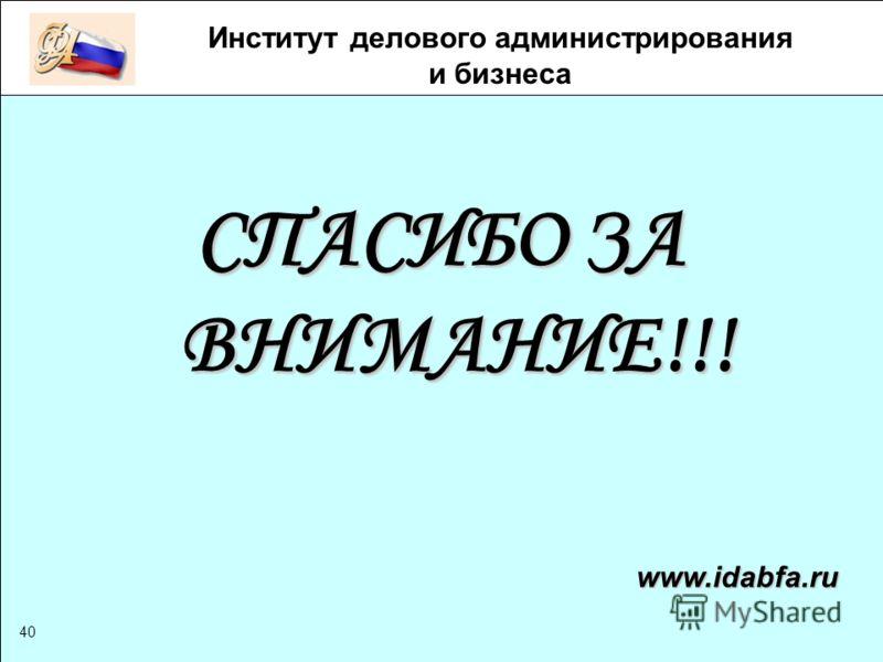 www.idabfa.ru 40 СПАСИБО ЗА ВНИМАНИЕ!!! Институт делового администрирования и бизнеса