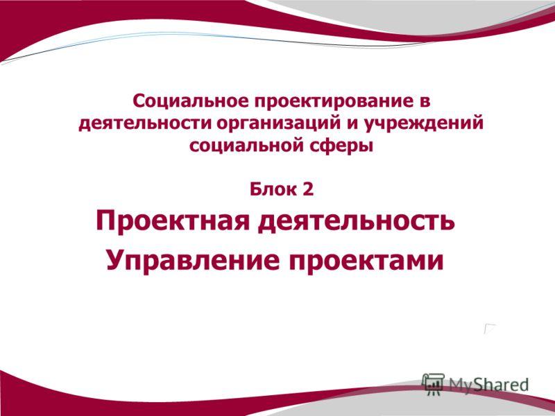 Социальное проектирование в деятельности организаций и учреждений социальной сферы Блок 2 Проектная деятельность Управление проектами