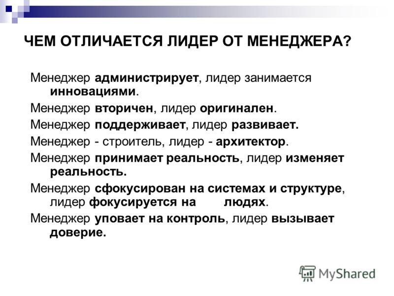 ЧЕМ ОТЛИЧАЕТСЯ ЛИДЕР ОТ МЕНЕДЖЕРА? Менеджер администрирует, лидер занимается инновациями. Менеджер вторичен, лидер оригинален. Менеджер поддерживает, лидер развивает. Менеджер - строитель, лидер - архитектор. Менеджер принимает реальность, лидер изме
