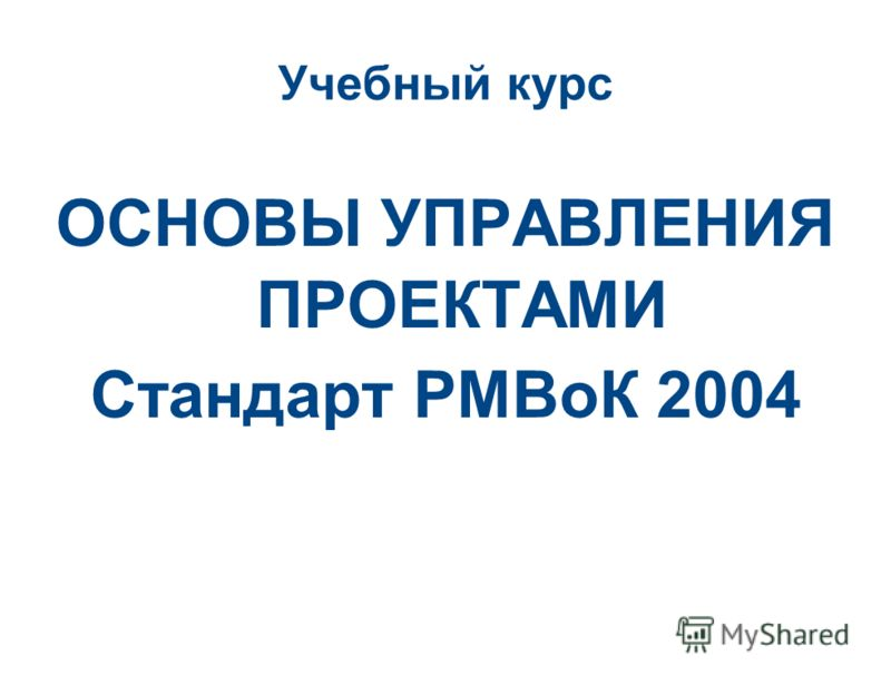 Учебный курс ОСНОВЫ УПРАВЛЕНИЯ ПРОЕКТАМИ Стандарт РМВоК 2004