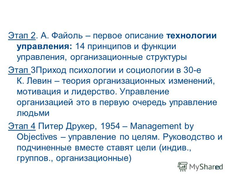 53 Этап 2. А. Файоль – первое описание технологии управления: 14 принципов и функции управления, организационные структуры Этап 3Приход психологии и социологии в 30-е К. Левин – теория организационных изменений, мотивация и лидерство. Управление орга