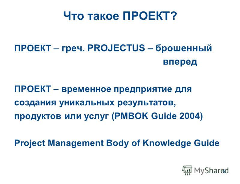 8 Что такое ПРОЕКТ? ПРОЕКТ – греч. PROJECTUS – брошенный вперед ПРОЕКТ – временное предприятие для создания уникальных результатов, продуктов или услуг (PMBOK Guide 2004) Project Management Body of Knowledge Guide
