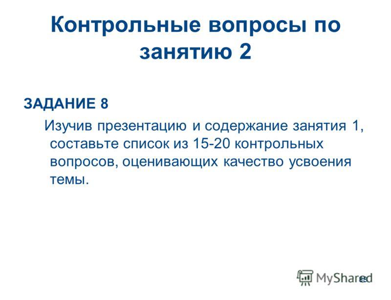 88 Контрольные вопросы по занятию 2 ЗАДАНИЕ 8 Изучив презентацию и содержание занятия 1, составьте список из 15-20 контрольных вопросов, оценивающих качество усвоения темы.