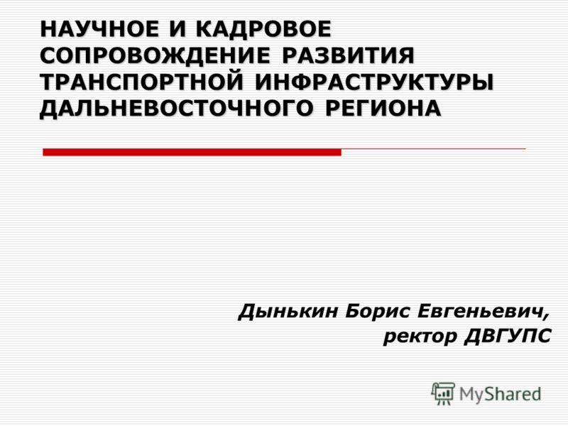Дынькин Борис Евгеньевич, ректор ДВГУПС НАУЧНОЕ И КАДРОВОЕ СОПРОВОЖДЕНИЕ РАЗВИТИЯ ТРАНСПОРТНОЙ ИНФРАСТРУКТУРЫ ДАЛЬНЕВОСТОЧНОГО РЕГИОНА