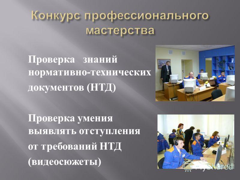 Проверка знаний нормативно - технических документов ( НТД ) Проверка умения выявлять отступления от требований НТД ( видеосюжеты )