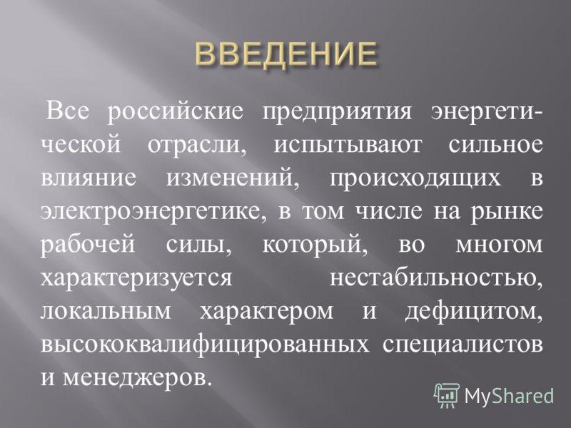 Все российские предприятия энергети - ческой отрасли, испытывают сильное влияние изменений, происходящих в электроэнергетике, в том числе на рынке рабочей силы, который, во многом характеризуется нестабильностью, локальным характером и дефицитом, выс