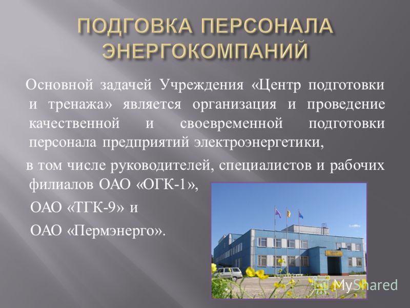 Основной задачей Учреждения « Центр подготовки и тренажа » является организация и проведение качественной и своевременной подготовки персонала предприятий электроэнергетики, в том числе руководителей, специалистов и рабочих филиалов ОАО « ОГК -1», ОА