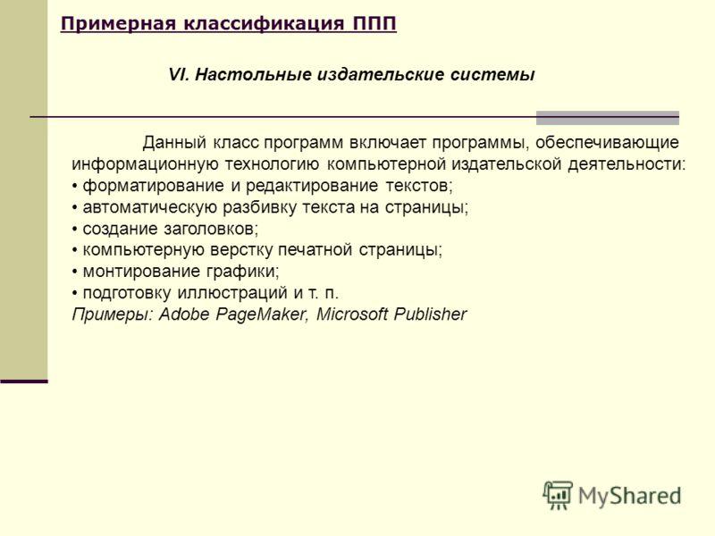 Примерная классификация ППП Данный класс программ включает программы, обеспечивающие информационную технологию компьютерной издательской деятельности: форматирование и редактирование текстов; автоматическую разбивку текста на страницы; создание загол