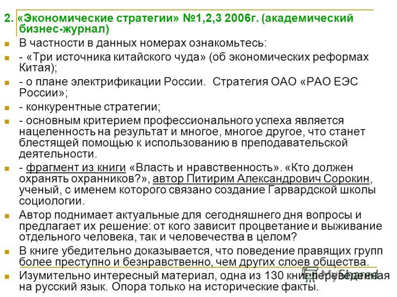 2. «Экономические стратегии» 1,2,3 2006г. (академический бизнес-журнал) В частности в данных номерах ознакомьтесь: - «Три источника китайского чуда» (об экономических реформах Китая); - о плане электрификации России. Стратегия ОАО «РАО ЕЭС России»; -