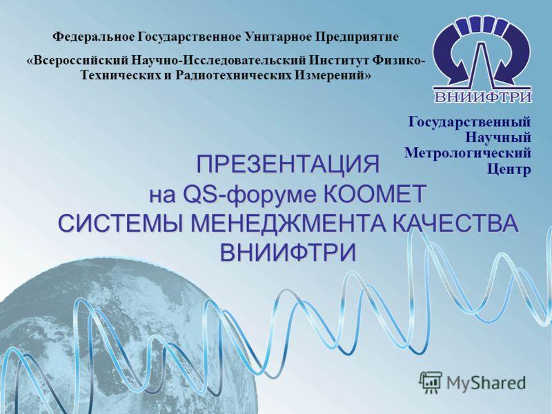 1 Государственный Научный Метрологический Центр Федеральное Государственное Унитарное Предприятие «Всероссийский Научно-Исследовательский Институт Физико- Технических и Радиотехнических Измерений» ПРЕЗЕНТАЦИЯ на QS-форуме КООМЕТ СИСТЕМЫ МЕНЕДЖМЕНТА К