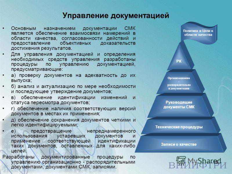 15 Управление документацией Основным назначением документации СМК является обеспечение взаимосвязи намерений в области качества, согласованности действий и предоставление объективных доказательств достижения результатов. Для управления документацией