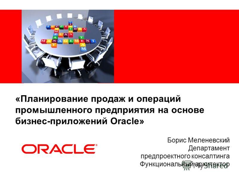 «Планирование продаж и операций промышленного предприятия на основе бизнес-приложений Oracle» Борис Меленевский Департамент предпроектного консалтинга Функциональный архитектор