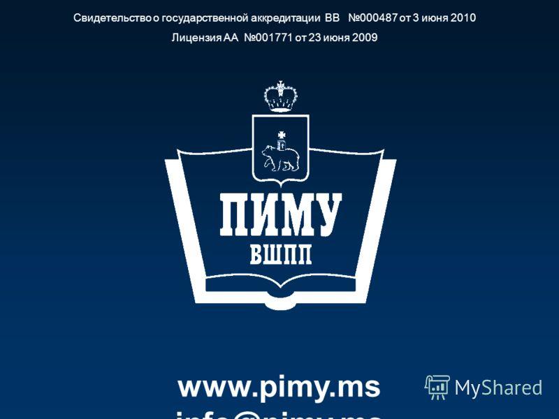 www.pimy.ms info@pimy.ms Свидетельство о государственной аккредитации ВВ 000487 от 3 июня 2010 Лицензия АА 001771 от 23 июня 2009