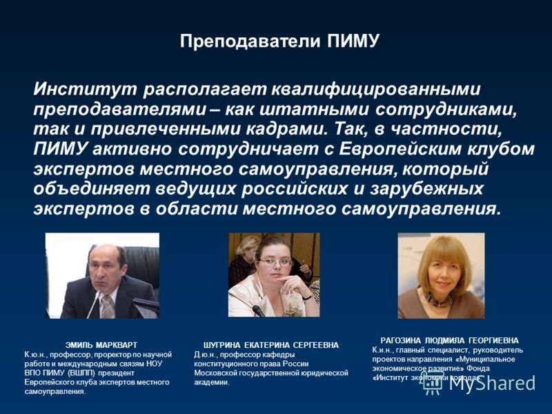 Институт располагает квалифицированными преподавателями – как штатными сотрудниками, так и привлеченными кадрами. Так, в частности, ПИМУ активно сотрудничает с Европейским клубом экспертов местного самоуправления, который объединяет ведущих российски