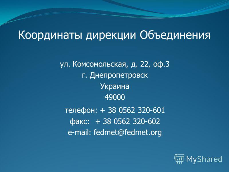 Координаты дирекции Объединения ул. Комсомольская, д. 22, оф.3 г. Днепропетровск Украина 49000 телефон: + 38 0562 320-601 факс: + 38 0562 320-602 е-mail: fedmet@fedmet.org