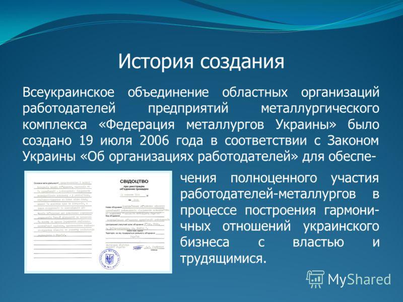 История создания Всеукраинское объединение областных организаций работодателей предприятий металлургического комплекса «Федерация металлургов Украины» было создано 19 июля 2006 года в соответствии с Законом Украины «Об организациях работодателей» для