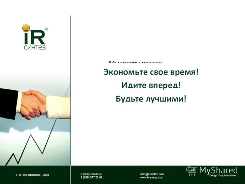 г. Днепропетровск – 2008 Design: Yuriy Matiushkin info@ir-sintez.com www.ir-sintez.com 8 (056) 785 84 55 8 (056) 377 22 02