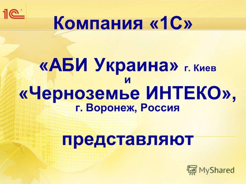 Компания «1С» «АБИ Украина» г. Киев и «Черноземье ИНТЕКО», г. Воронеж, Россия представляют