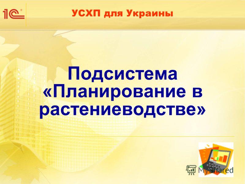 Подсистема «Планирование в растениеводстве» УСХП для Украины
