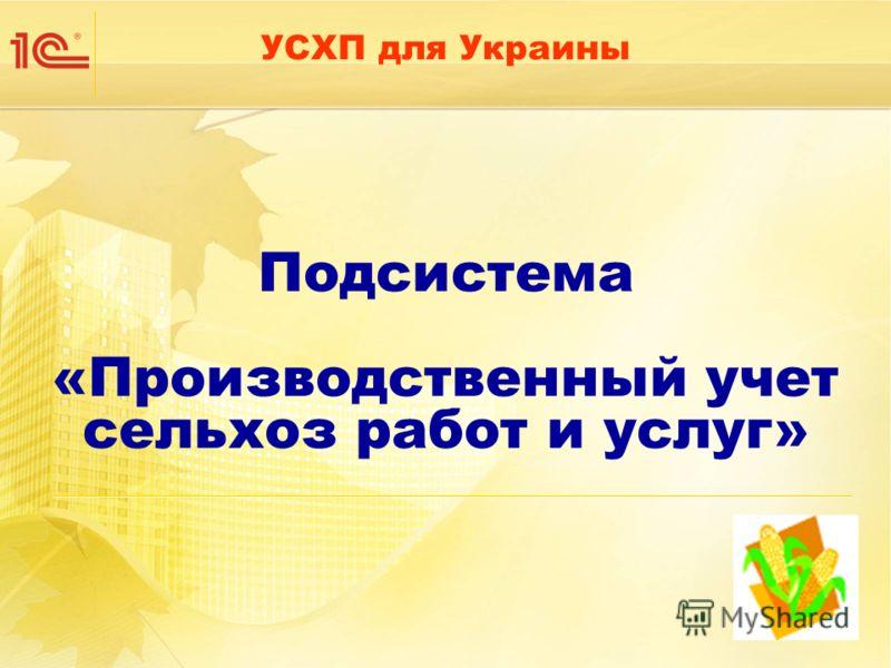 Подсистема «Производственный учет сельхоз работ и услуг» УСХП для Украины