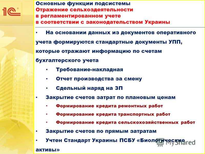 Основные функции подсистемы Отражение сельхоздеятельности в регламентированном учете в соответствии с законодательством Украины Основные функции подсистемы Отражение сельхоздеятельности в регламентированном учете в соответствии с законодательством Ук
