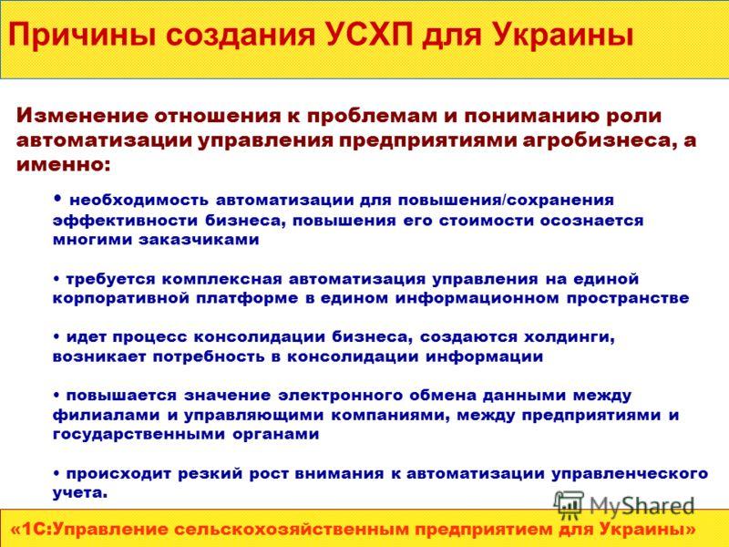 Причины создания УСХП для Украины «1С:Управление сельскохозяйственным предприятием для Украины» Изменение отношения к проблемам и пониманию роли автоматизации управления предприятиями агробизнеса, а именно: необходимость автоматизации для повышения/с