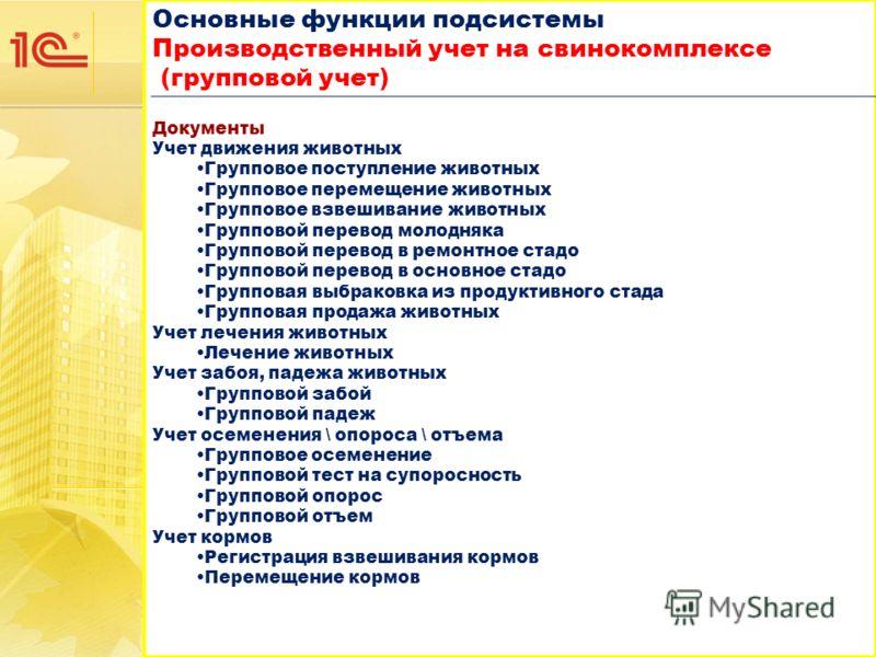 Основные функции подсистемы Производственный учет на свинокомплексе (групповой учет) Основные функции подсистемы Производственный учет на свинокомплексе (групповой учет) Документы Учет движения животных Групповое поступление животных Групповое переме