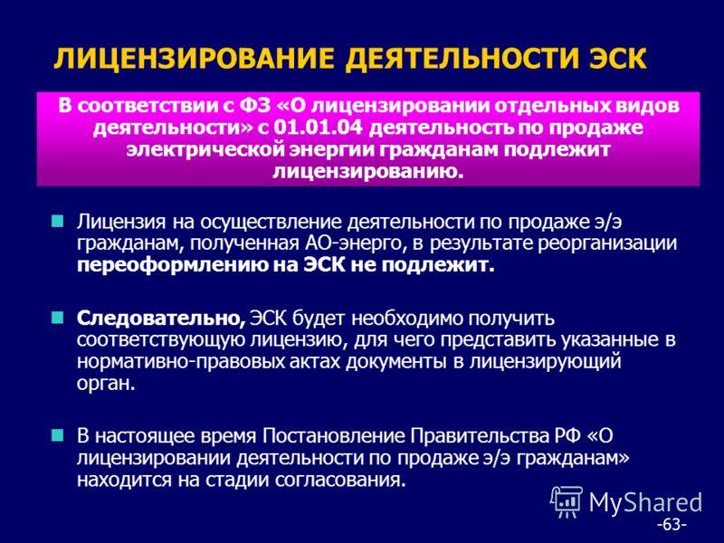 -63- nЛицензия на осуществление деятельности по продаже э/э гражданам, полученная АО-энерго, в результате реорганизации переоформлению на ЭСК не подлежит. nСледовательно, ЭСК будет необходимо получить соответствующую лицензию, для чего представить ук