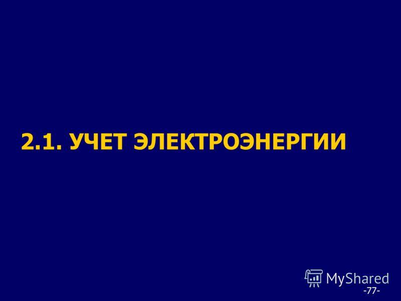 -77- 2.1. УЧЕТ ЭЛЕКТРОЭНЕРГИИ