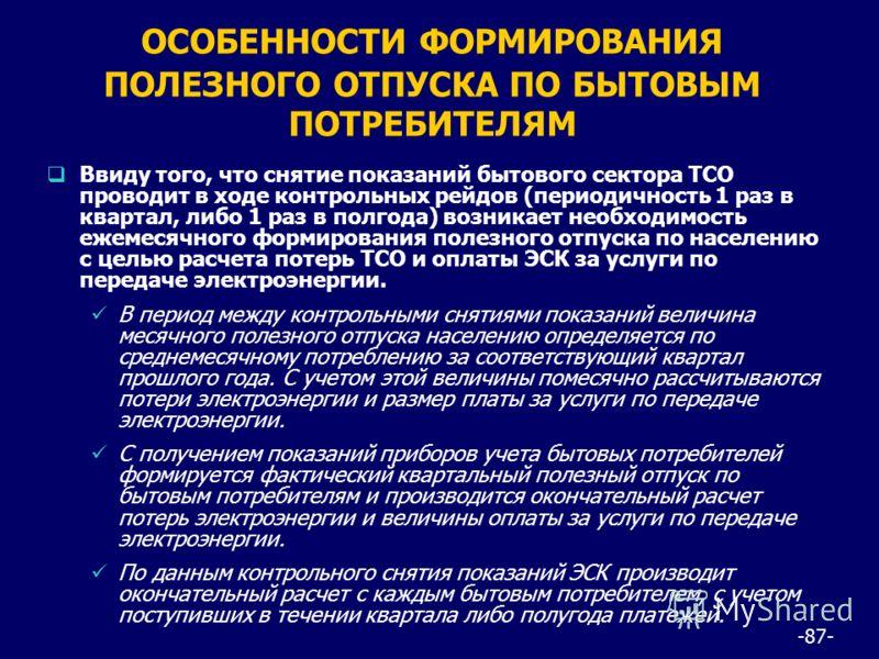 -87- ОСОБЕННОСТИ ФОРМИРОВАНИЯ ПОЛЕЗНОГО ОТПУСКА ПО БЫТОВЫМ ПОТРЕБИТЕЛЯМ Ввиду того, что снятие показаний бытового сектора ТСО проводит в ходе контрольных рейдов (периодичность 1 раз в квартал, либо 1 раз в полгода) возникает необходимость ежемесячног