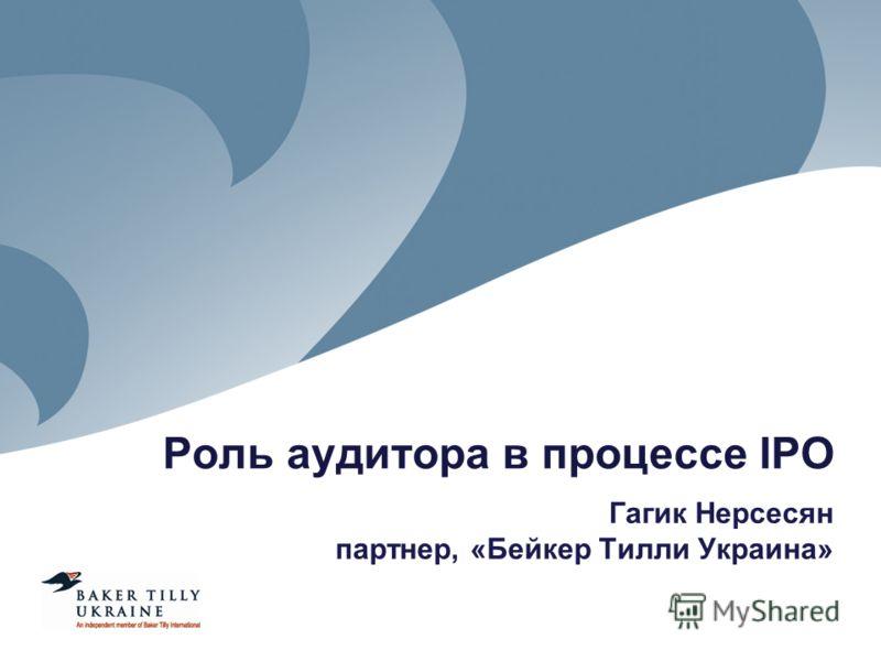 Роль аудитора в процессе IPO Гагик Нерсесян партнер, «Бейкер Тилли Украина»