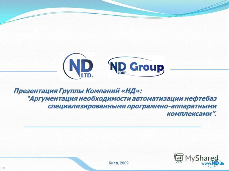 Киев, 2009 Презентация Группы Компаний «НД»: Аргументация необходимости автоматизации нефтебазАргументация необходимости автоматизации нефтебаз специализированными программно-аппаратными комплексами.