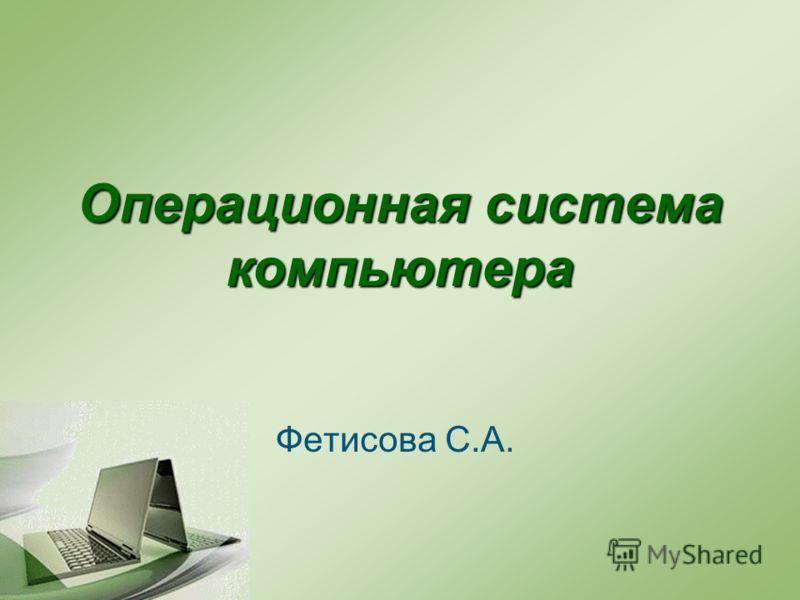 Операционная система компьютера Фетисова С.А.