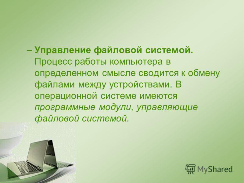 –Управление файловой системой. Процесс работы компьютера в определенном смысле сводится к обмену файлами между устройствами. В операционной системе имеются программные модули, управляющие файловой системой.