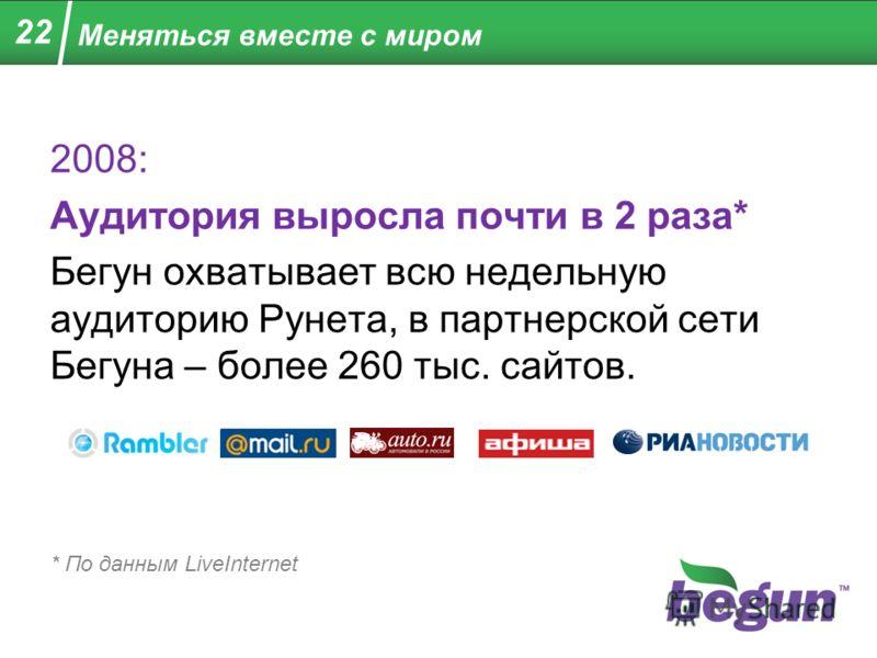 Меняться вместе с миром 2008: Аудитория выросла почти в 2 раза* Бегун охватывает всю недельную аудиторию Рунета, в партнерской сети Бегуна – более 260 тыс. сайтов. * По данным LiveInternet 22