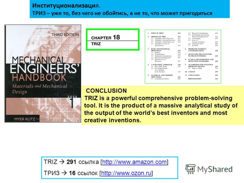 TRIZ 291 ссылка [http://www.amazon.com]http://www.amazon.com ТРИЗ 16 ссылок [http://www.ozon.ru]http://www.ozon.ru Институционализация. ТРИЗ – уже то, без чего не обойтись, а не то, что может пригодиться CONCLUSION TRIZ is a powerful comprehensive pr