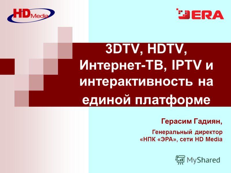 Герасим Гадиян, Генеральный директор «НПК «ЭРА», сети HD Media 3DTV, HDTV, Интернет-ТВ, IPTV и интерактивность на единой платформе