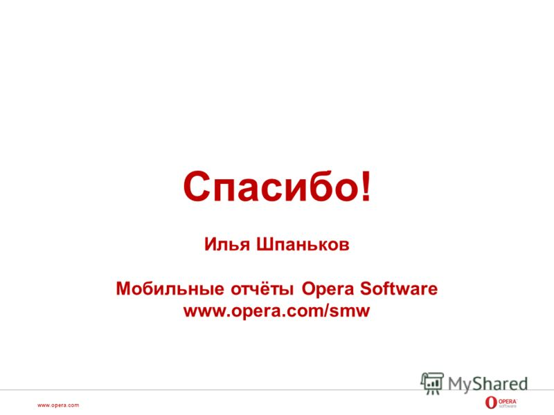 www.opera.com Спасибо! Илья Шпаньков Мобильные отчёты Opera Software www.opera.com/smw