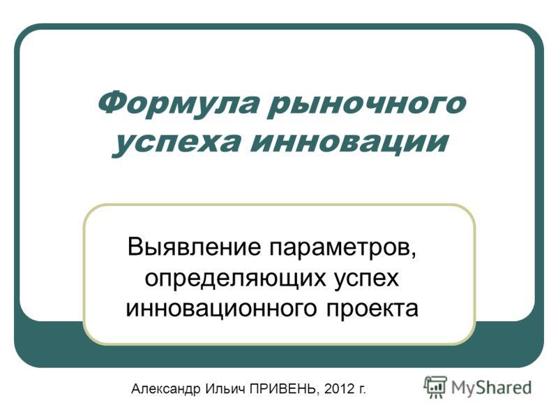 Формула рыночного успеха инновации Выявление параметров, определяющих успех инновационного проекта Александр Ильич ПРИВЕНЬ, 2012 г.