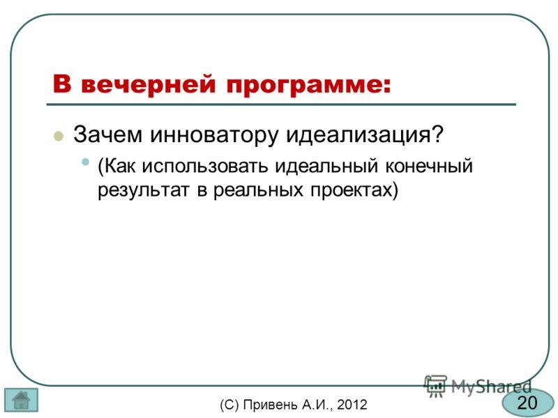 20 (С) Привень А.И., 2012 В вечерней программе: Зачем инноватору идеализация? (Как использовать идеальный конечный результат в реальных проектах)
