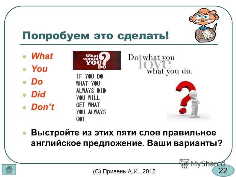 22 (С) Привень А.И., 2012 Попробуем это сделать! What You Do Did Dont Выстройте из этих пяти слов правильное английское предложение. Ваши варианты?