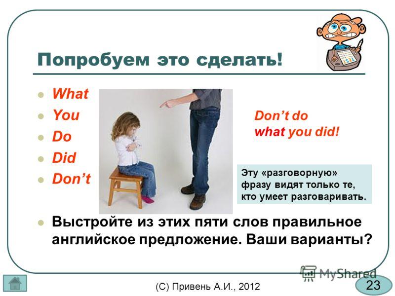 23 (С) Привень А.И., 2012 Попробуем это сделать! Dont do what you did! Эту «разговорную» фразу видят только те, кто умеет разговаривать. What You Do Did Dont Выстройте из этих пяти слов правильное английское предложение. Ваши варианты?