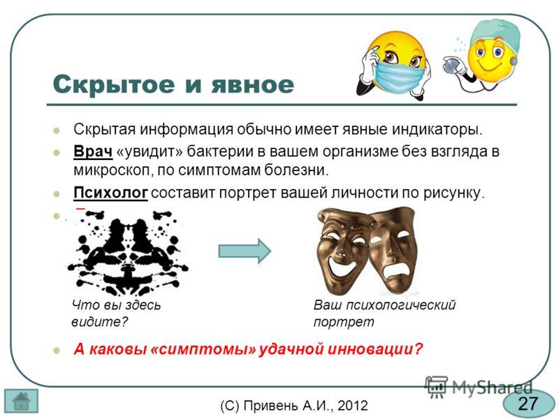 27 (С) Привень А.И., 2012 Скрытое и явное Скрытая информация обычно имеет явные индикаторы. Врач «увидит» бактерии в вашем организме без взгляда в микроскоп, по симптомам болезни. Психолог составит портрет вашей личности по рисунку. П А каковы «симпт