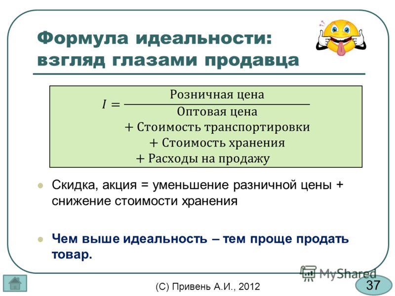 37 (С) Привень А.И., 2012 Формула идеальности: взгляд глазами продавца Скидка, акция = уменьшение разничной цены + снижение стоимости хранения Чем выше идеальность – тем проще продать товар.