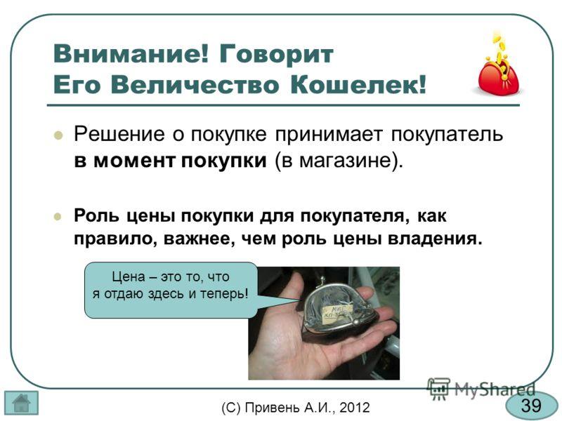 39 (С) Привень А.И., 2012 Внимание! Говорит Его Величество Кошелек! Решение о покупке принимает покупатель в момент покупки (в магазине). Роль цены покупки для покупателя, как правило, важнее, чем роль цены владения. Цена – это то, что я отдаю здесь