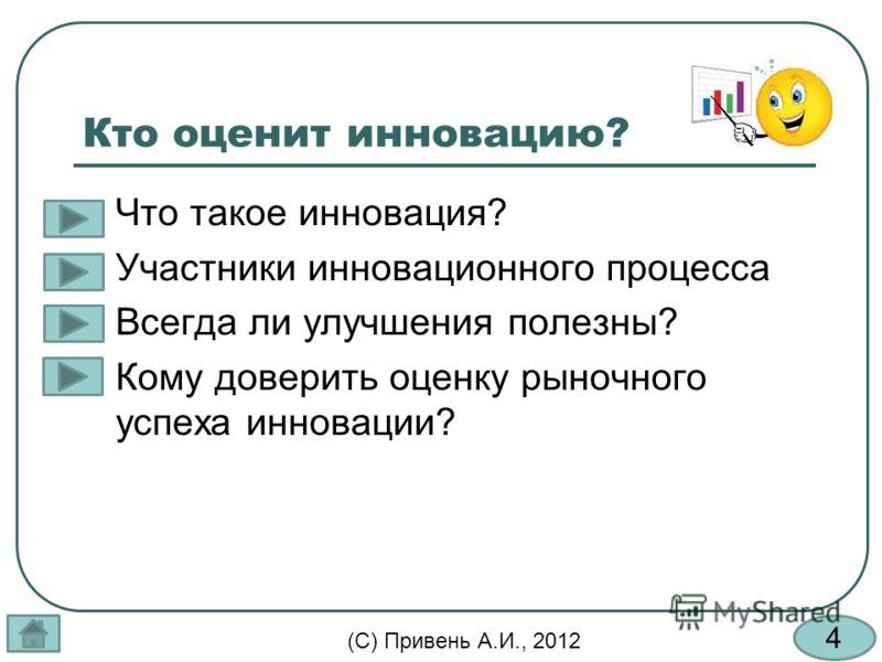 4 (С) Привень А.И., 2012 Кто оценит инновацию? Что такое инновация? Участники инновационного процесса Всегда ли улучшения полезны? Кому доверить оценку рыночного успеха инновации?
