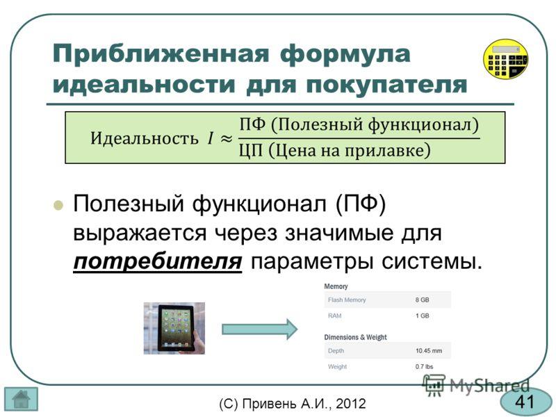 41 (С) Привень А.И., 2012 Приближенная формула идеальности для покупателя Полезный функционал (ПФ) выражается через значимые для потребителя параметры системы.